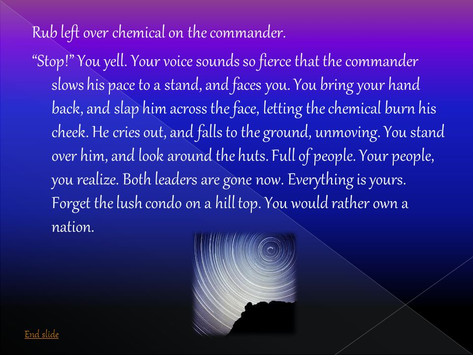 "Rub left over chemical on the commander. ""Stop!"" You yell. Your voice sounds so fierce that the commander slows his pace to a stand, and faces you. Yo"