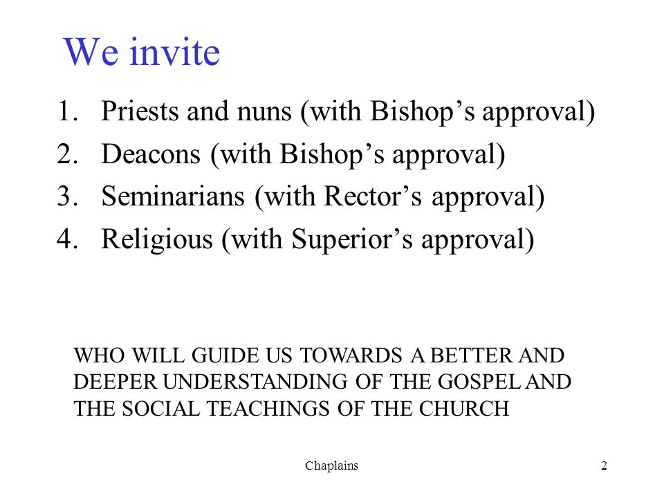 We invite 1.Priests and nuns (with Bishop's approval) 2.Deacons (with Bishop's approval) 3.Seminarians (with Rector's approval) 4.Religious (with Supe