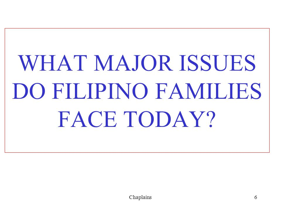 WHAT MAJOR ISSUES DO FILIPINO FAMILIES FACE TODAY? 6Chaplains