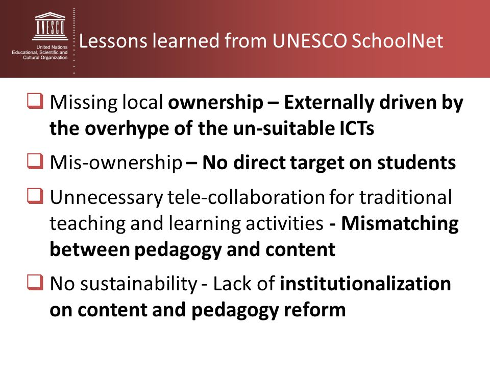 Lessons learned from UNESCO SchoolNet  Missing local ownership – Externally driven by the overhype of the un-suitable ICTs  Mis-ownership – No direc