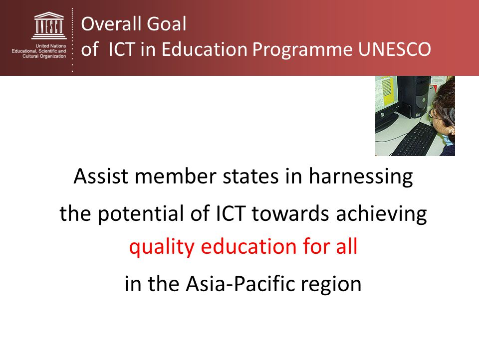Assist member states in harnessing the potential of ICT towards achieving quality education for all in the Asia-Pacific region Overall Goal of ICT in