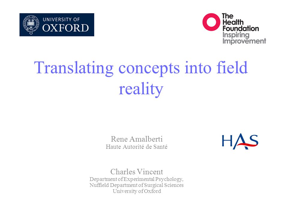 Translating concepts into field reality Rene Amalberti Haute Autorité de Santé Charles Vincent Department of Experimental Psychology, Nuffield Department of Surgical Sciences University of Oxford