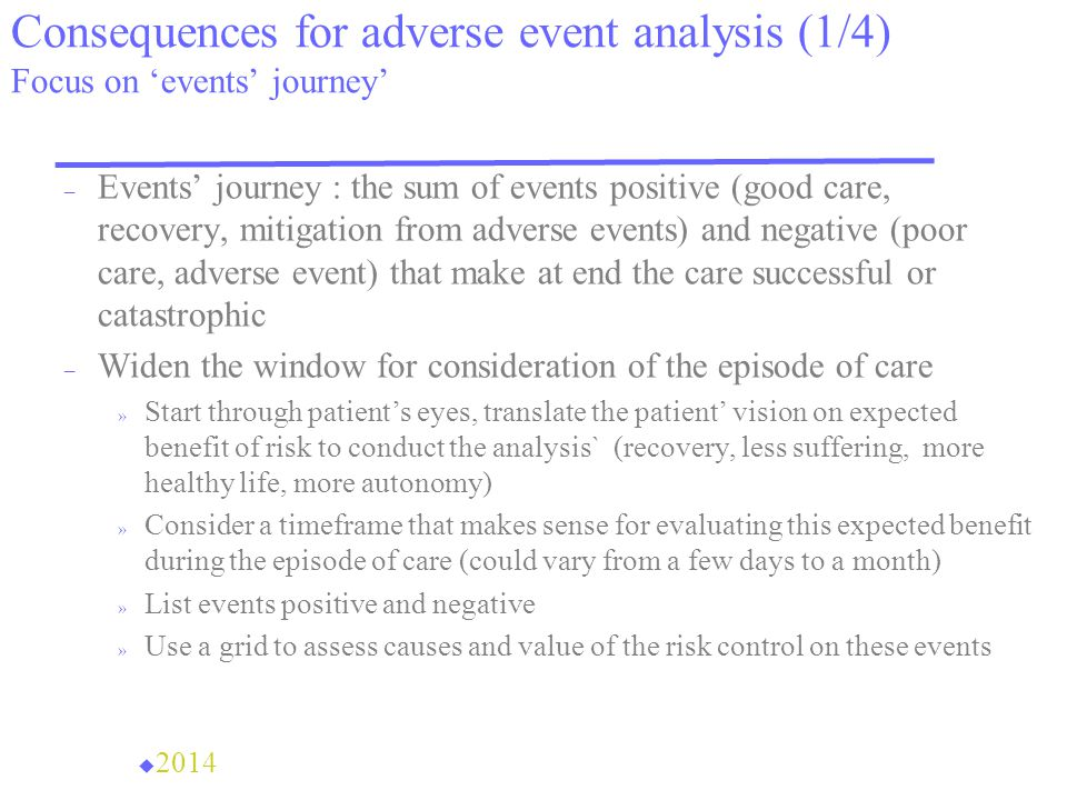 Consequences for adverse event analysis (1/4) Focus on 'events' journey' – Events' journey : the sum of events positive (good care, recovery, mitigation from adverse events) and negative (poor care, adverse event) that make at end the care successful or catastrophic – Widen the window for consideration of the episode of care » Start through patient's eyes, translate the patient' vision on expected benefit of risk to conduct the analysis` (recovery, less suffering, more healthy life, more autonomy) » Consider a timeframe that makes sense for evaluating this expected benefit during the episode of care (could vary from a few days to a month) » List events positive and negative » Use a grid to assess causes and value of the risk control on these events u 2014