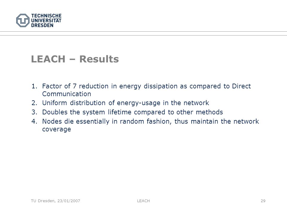 TU Dresden, 23/01/2007 LEACH – Results 1.Factor of 7 reduction in energy dissipation as compared to Direct Communication 2.Uniform distribution of energy-usage in the network 3.Doubles the system lifetime compared to other methods 4.Nodes die essentially in random fashion, thus maintain the network coverage LEACH29