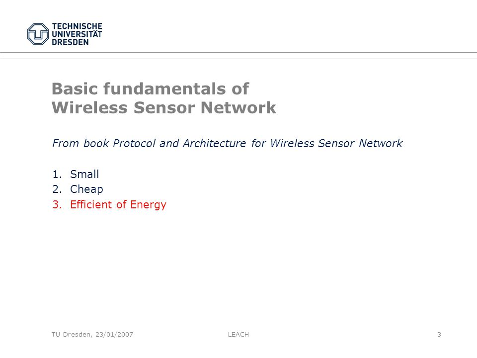 TU Dresden, 23/01/2007 Basic fundamentals of Wireless Sensor Network From book Protocol and Architecture for Wireless Sensor Network 1.Small 2.Cheap 3