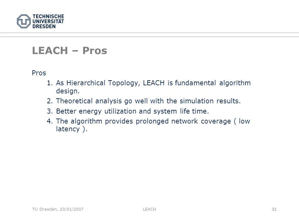 TU Dresden, 23/01/2007 LEACH – Pros Pros 1.As Hierarchical Topology, LEACH is fundamental algorithm design.