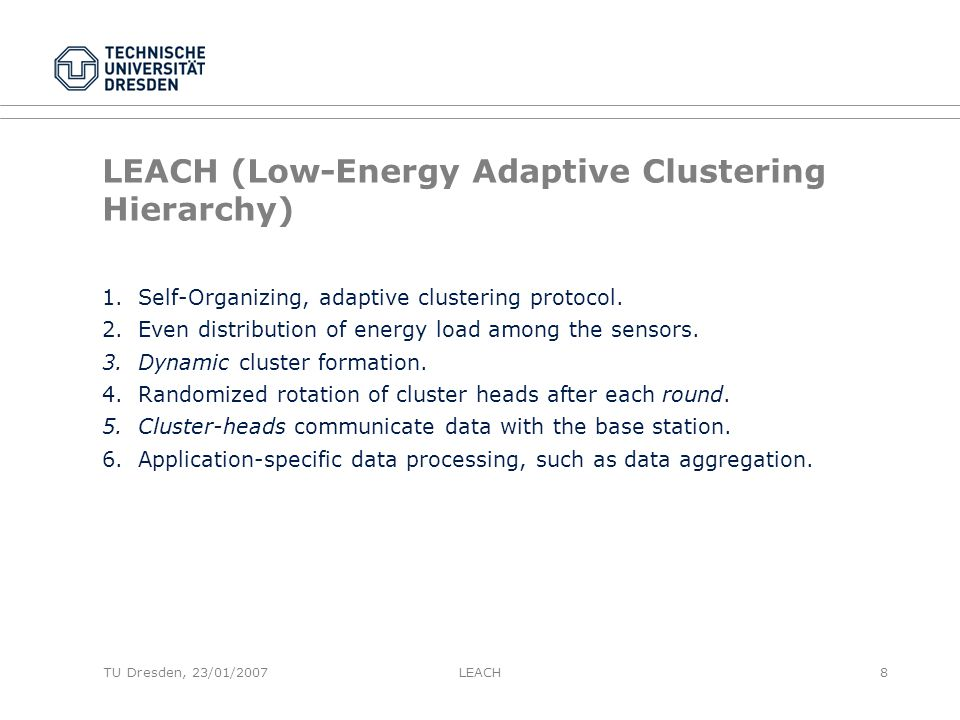 TU Dresden, 23/01/2007 LEACH (Low-Energy Adaptive Clustering Hierarchy) 1.Self-Organizing, adaptive clustering protocol.