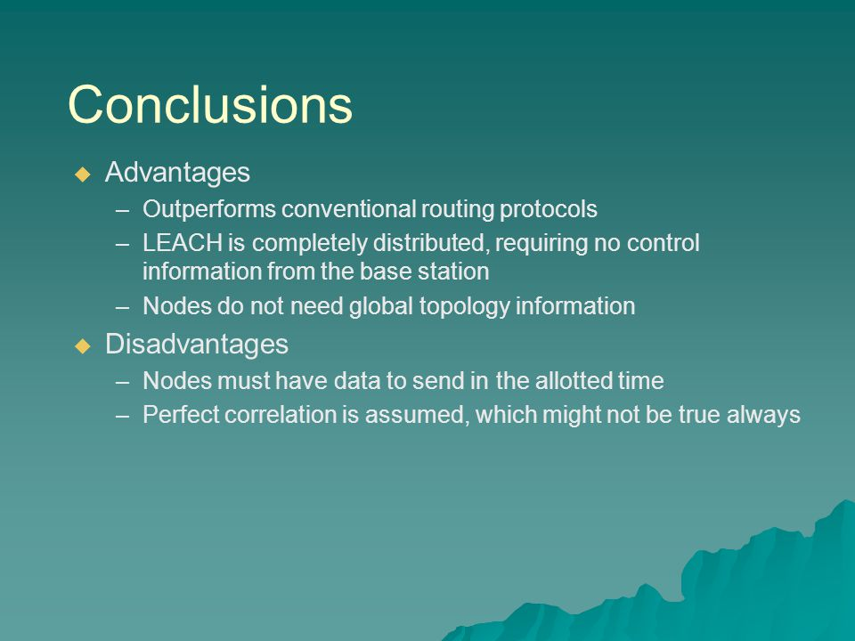 Conclusions   Advantages – –Outperforms conventional routing protocols – –LEACH is completely distributed, requiring no control information from the base station – –Nodes do not need global topology information   Disadvantages – –Nodes must have data to send in the allotted time – –Perfect correlation is assumed, which might not be true always