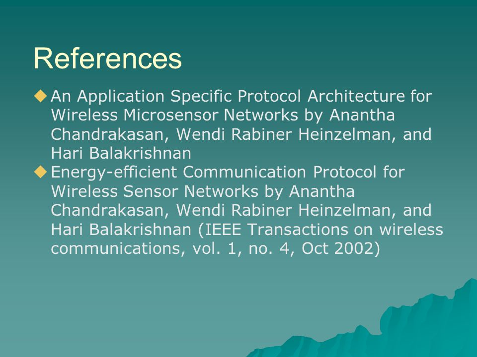 References   An Application Specific Protocol Architecture for Wireless Microsensor Networks by Anantha Chandrakasan, Wendi Rabiner Heinzelman, and Hari Balakrishnan   Energy-efficient Communication Protocol for Wireless Sensor Networks by Anantha Chandrakasan, Wendi Rabiner Heinzelman, and Hari Balakrishnan (IEEE Transactions on wireless communications, vol.