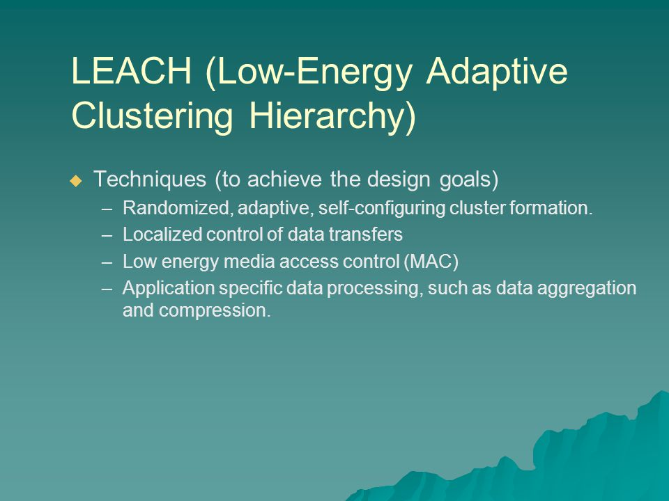 LEACH (Low-Energy Adaptive Clustering Hierarchy)   Techniques (to achieve the design goals) – –Randomized, adaptive, self-configuring cluster formation.