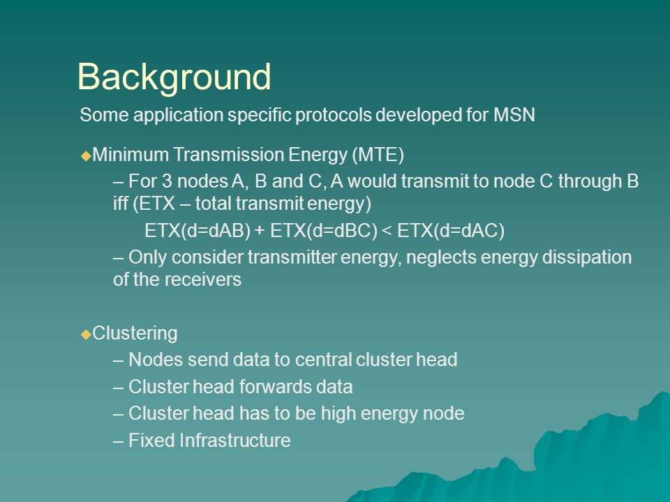 Background Some application specific protocols developed for MSN  Minimum Transmission Energy (MTE) – For 3 nodes A, B and C, A would transmit to node C through B iff (ETX – total transmit energy) ETX(d=dAB) + ETX(d=dBC) < ETX(d=dAC) – Only consider transmitter energy, neglects energy dissipation of the receivers  Clustering – Nodes send data to central cluster head – Cluster head forwards data – Cluster head has to be high energy node – Fixed Infrastructure