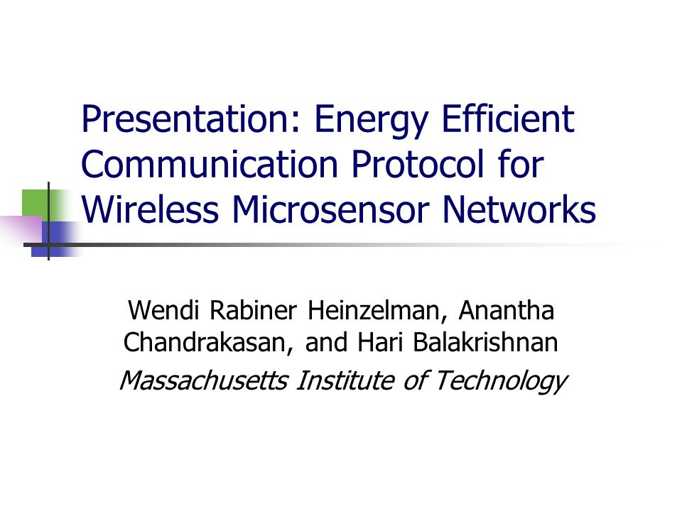 Presentation: Energy Efficient Communication Protocol for Wireless Microsensor Networks Wendi Rabiner Heinzelman, Anantha Chandrakasan, and Hari Balakrishnan Massachusetts Institute of Technology