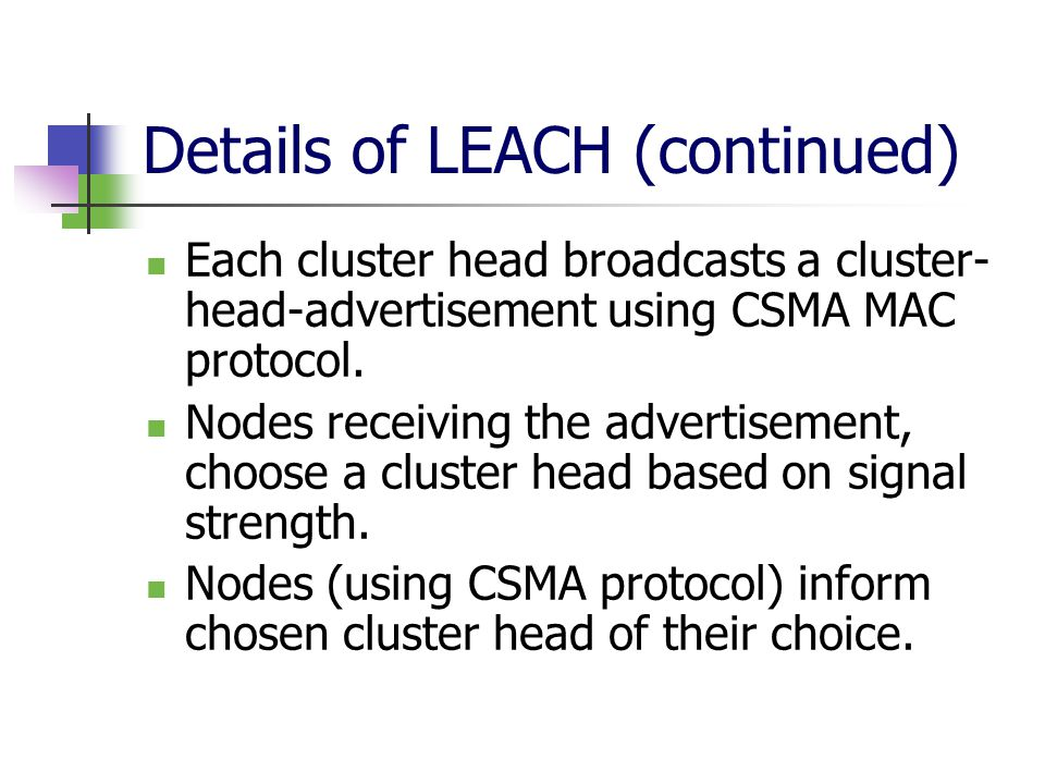 Details of LEACH (continued) Each cluster head broadcasts a cluster- head-advertisement using CSMA MAC protocol.