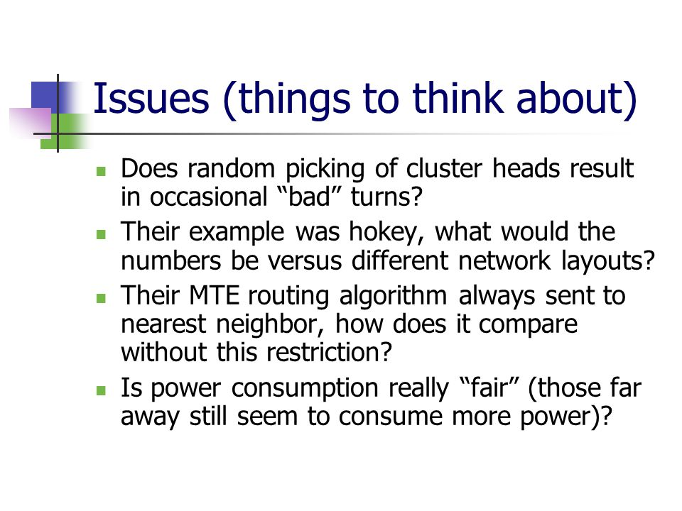 Issues (things to think about) Does random picking of cluster heads result in occasional bad turns.