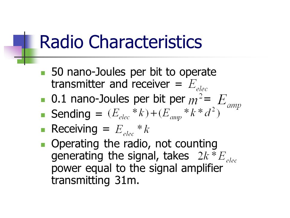 50 nano-Joules per bit to operate transmitter and receiver = 0.1 nano-Joules per bit per = Sending = Receiving = Operating the radio, not counting generating the signal, takes power equal to the signal amplifier transmitting 31m.
