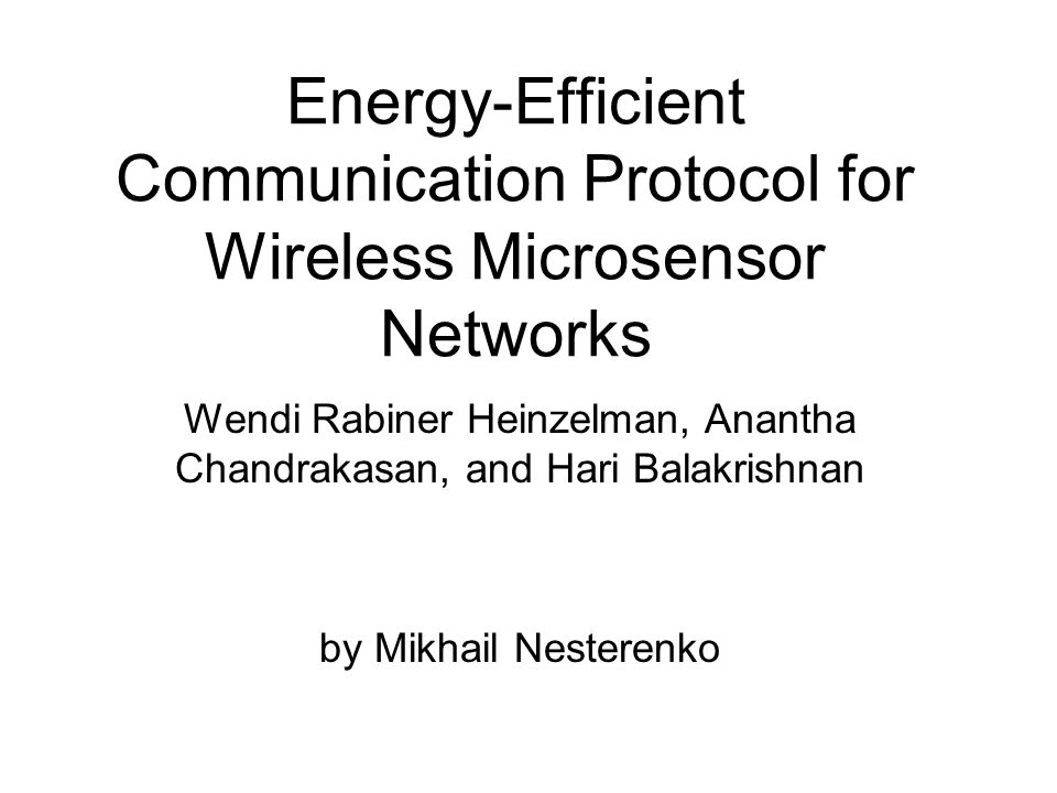 Energy-Efficient Communication Protocol for Wireless Microsensor Networks by Mikhail Nesterenko Wendi Rabiner Heinzelman, Anantha Chandrakasan, and Hari Balakrishnan