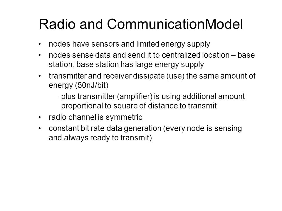 Radio and CommunicationModel nodes have sensors and limited energy supply nodes sense data and send it to centralized location – base station; base station has large energy supply transmitter and receiver dissipate (use) the same amount of energy (50nJ/bit) –plus transmitter (amplifier) is using additional amount proportional to square of distance to transmit radio channel is symmetric constant bit rate data generation (every node is sensing and always ready to transmit)