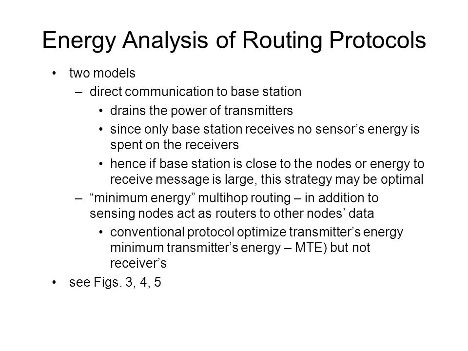 Energy Analysis of Routing Protocols two models –direct communication to base station drains the power of transmitters since only base station receives no sensor's energy is spent on the receivers hence if base station is close to the nodes or energy to receive message is large, this strategy may be optimal – minimum energy multihop routing – in addition to sensing nodes act as routers to other nodes' data conventional protocol optimize transmitter's energy minimum transmitter's energy – MTE) but not receiver's see Figs.