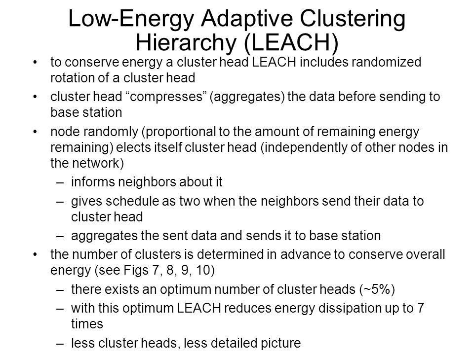 Low-Energy Adaptive Clustering Hierarchy (LEACH) to conserve energy a cluster head LEACH includes randomized rotation of a cluster head cluster head compresses (aggregates) the data before sending to base station node randomly (proportional to the amount of remaining energy remaining) elects itself cluster head (independently of other nodes in the network) –informs neighbors about it –gives schedule as two when the neighbors send their data to cluster head –aggregates the sent data and sends it to base station the number of clusters is determined in advance to conserve overall energy (see Figs 7, 8, 9, 10) –there exists an optimum number of cluster heads (~5%) –with this optimum LEACH reduces energy dissipation up to 7 times –less cluster heads, less detailed picture
