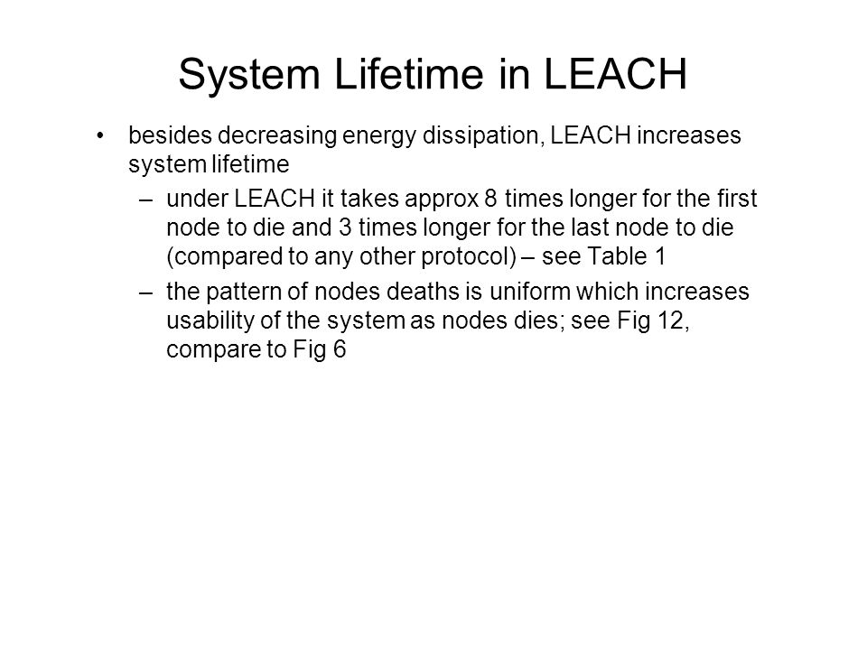 System Lifetime in LEACH besides decreasing energy dissipation, LEACH increases system lifetime –under LEACH it takes approx 8 times longer for the first node to die and 3 times longer for the last node to die (compared to any other protocol) – see Table 1 –the pattern of nodes deaths is uniform which increases usability of the system as nodes dies; see Fig 12, compare to Fig 6