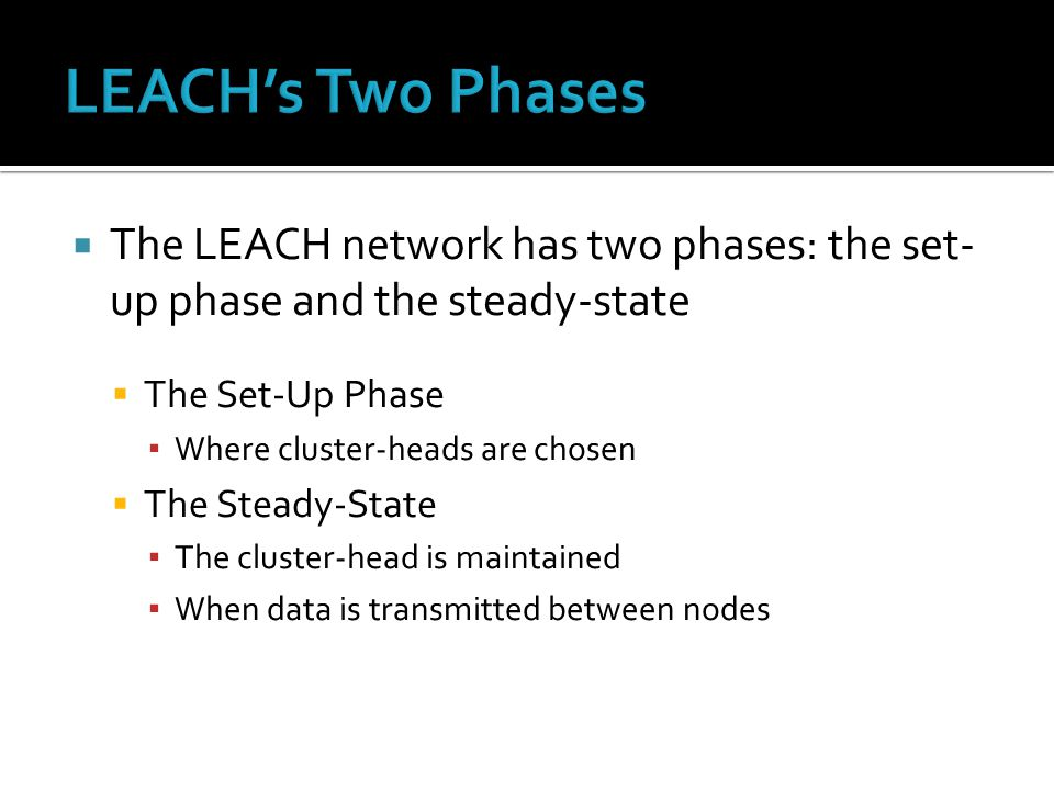  The LEACH network has two phases: the set- up phase and the steady-state  The Set-Up Phase ▪ Where cluster-heads are chosen  The Steady-State ▪ The cluster-head is maintained ▪ When data is transmitted between nodes