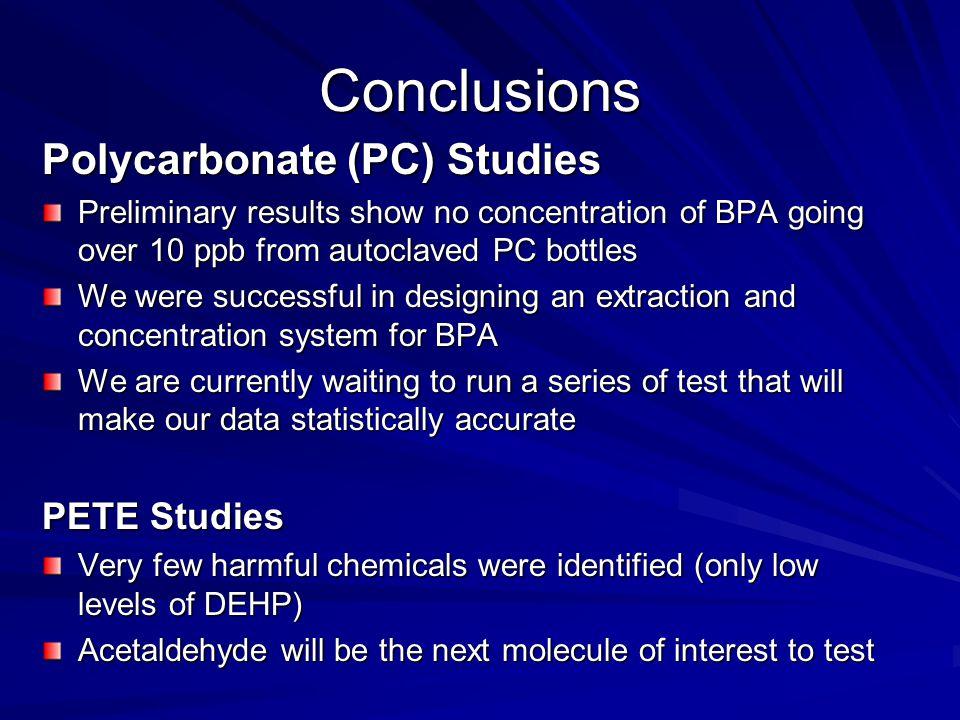 Conclusions Polycarbonate (PC) Studies Preliminary results show no concentration of BPA going over 10 ppb from autoclaved PC bottles We were successful in designing an extraction and concentration system for BPA We are currently waiting to run a series of test that will make our data statistically accurate PETE Studies Very few harmful chemicals were identified (only low levels of DEHP) Acetaldehyde will be the next molecule of interest to test