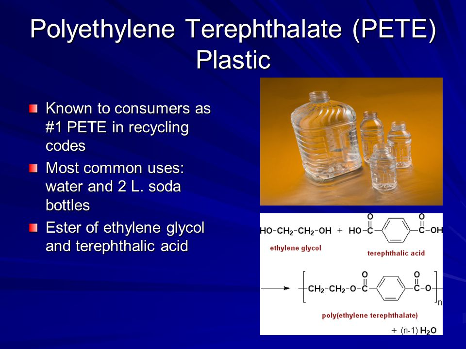 Polyethylene Terephthalate (PETE) Plastic Known to consumers as #1 PETE in recycling codes Most common uses: water and 2 L.