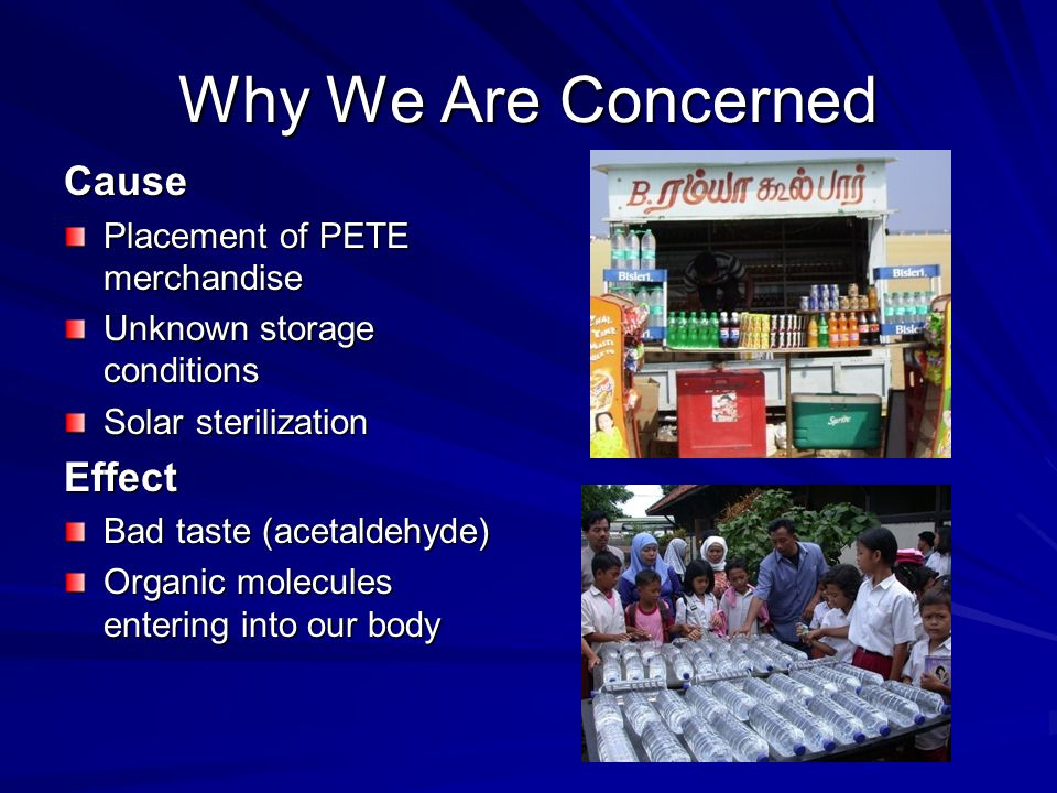 Why We Are Concerned Cause Placement of PETE merchandise Unknown storage conditions Solar sterilization Effect Bad taste (acetaldehyde) Organic molecules entering into our body