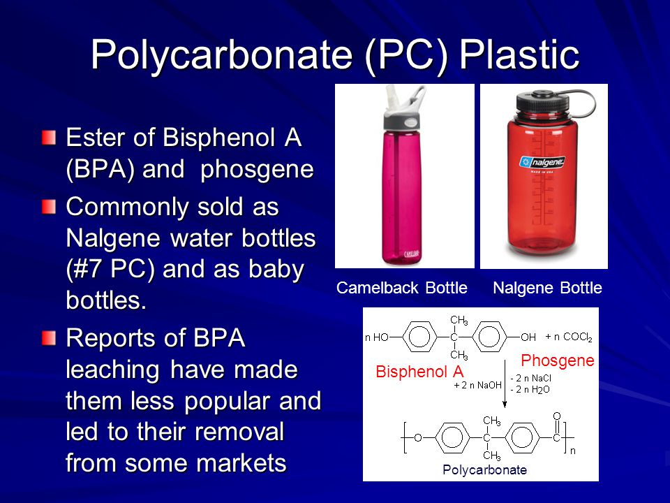 Polycarbonate (PC) Plastic Ester of Bisphenol A (BPA) and phosgene Commonly sold as Nalgene water bottles (#7 PC) and as baby bottles.