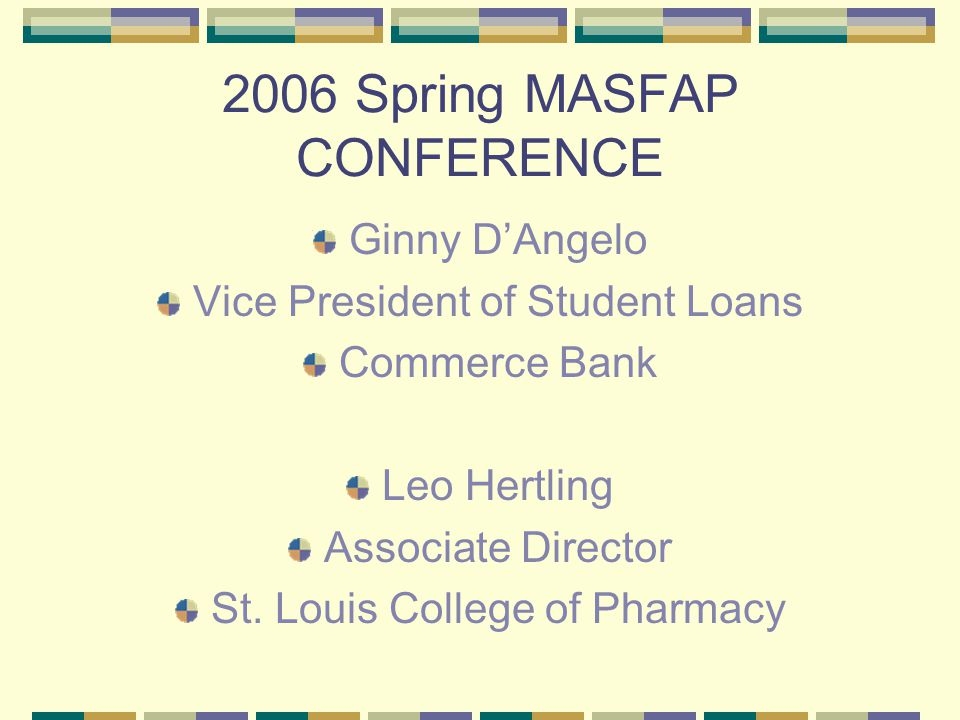 2006 Spring MASFAP CONFERENCE Ginny D'Angelo Vice President of Student Loans Commerce Bank Leo Hertling Associate Director St.