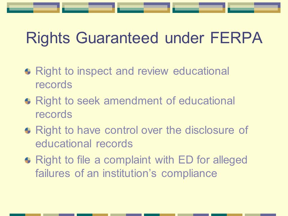 Rights Guaranteed under FERPA Right to inspect and review educational records Right to seek amendment of educational records Right to have control over the disclosure of educational records Right to file a complaint with ED for alleged failures of an institution's compliance