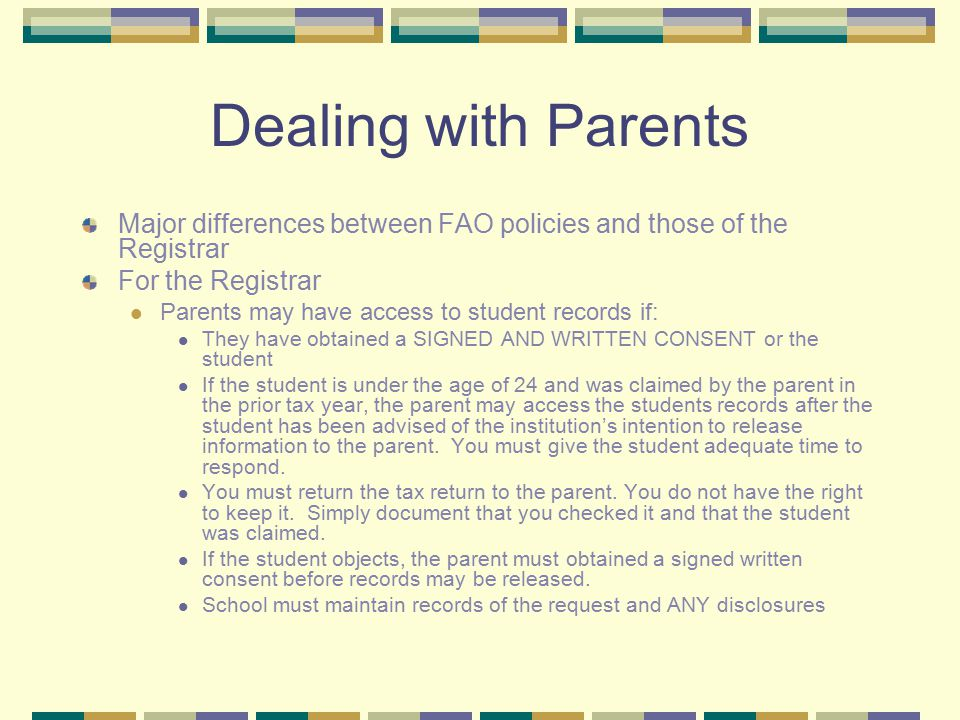 Dealing with Parents Major differences between FAO policies and those of the Registrar For the Registrar Parents may have access to student records if: They have obtained a SIGNED AND WRITTEN CONSENT or the student If the student is under the age of 24 and was claimed by the parent in the prior tax year, the parent may access the students records after the student has been advised of the institution's intention to release information to the parent.