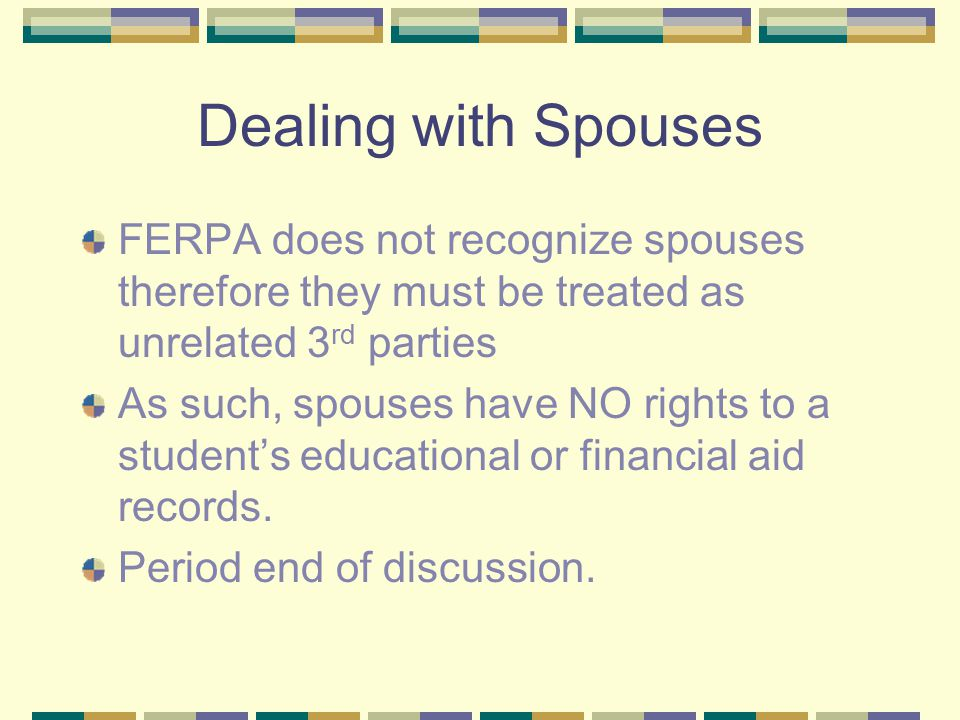 Dealing with Spouses FERPA does not recognize spouses therefore they must be treated as unrelated 3 rd parties As such, spouses have NO rights to a student's educational or financial aid records.