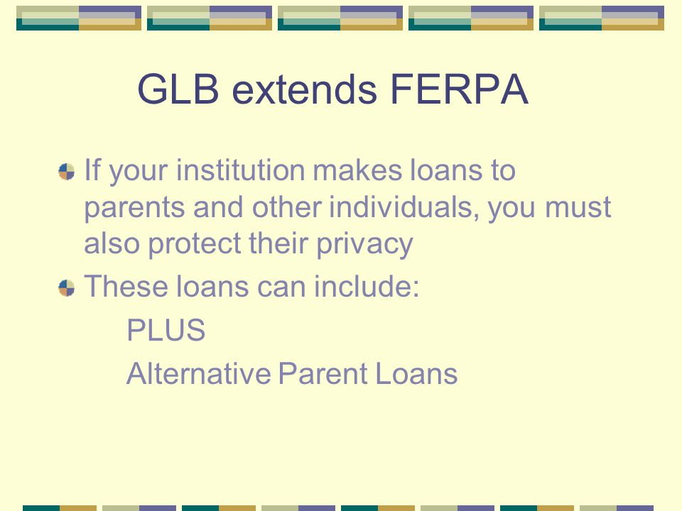 GLB extends FERPA If your institution makes loans to parents and other individuals, you must also protect their privacy These loans can include: PLUS Alternative Parent Loans