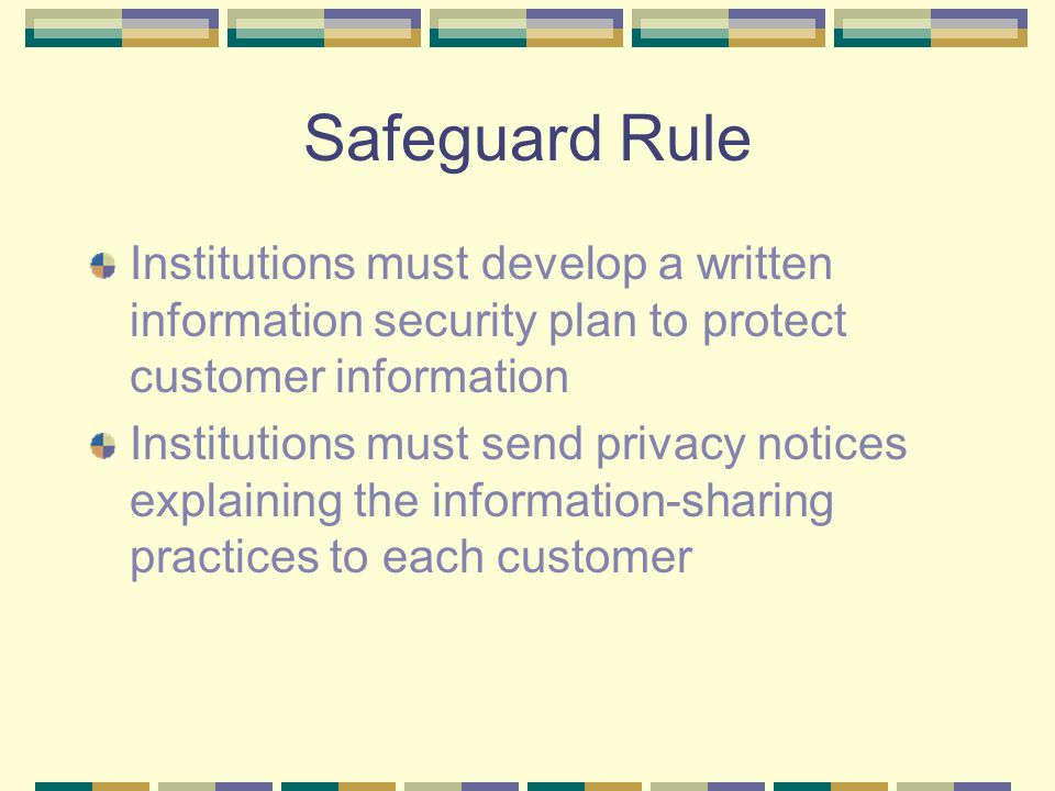 Safeguard Rule Institutions must develop a written information security plan to protect customer information Institutions must send privacy notices explaining the information-sharing practices to each customer