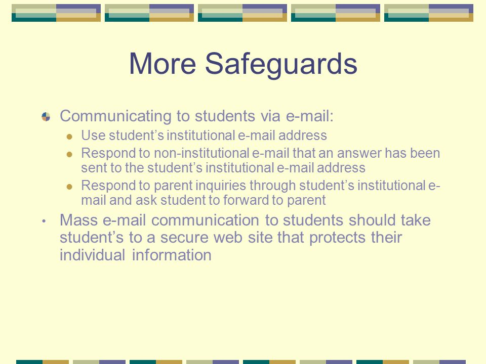 More Safeguards Communicating to students via e-mail: Use student's institutional e-mail address Respond to non-institutional e-mail that an answer has been sent to the student's institutional e-mail address Respond to parent inquiries through student's institutional e- mail and ask student to forward to parent Mass e-mail communication to students should take student's to a secure web site that protects their individual information