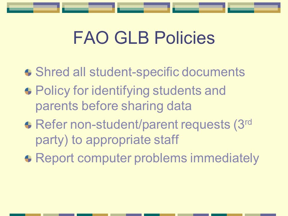 FAO GLB Policies Shred all student-specific documents Policy for identifying students and parents before sharing data Refer non-student/parent requests (3 rd party) to appropriate staff Report computer problems immediately