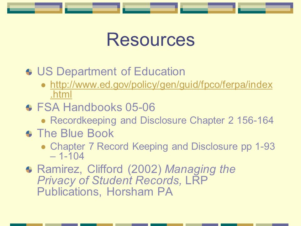 Resources US Department of Education http://www.ed.gov/policy/gen/guid/fpco/ferpa/index.html http://www.ed.gov/policy/gen/guid/fpco/ferpa/index.html FSA Handbooks 05-06 Recordkeeping and Disclosure Chapter 2 156-164 The Blue Book Chapter 7 Record Keeping and Disclosure pp 1-93 – 1-104 Ramirez, Clifford (2002) Managing the Privacy of Student Records, LRP Publications, Horsham PA