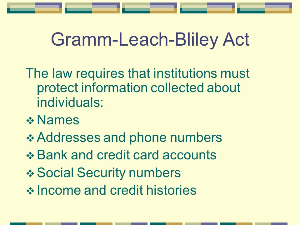 Gramm-Leach-Bliley Act The law requires that institutions must protect information collected about individuals:  Names  Addresses and phone numbers  Bank and credit card accounts  Social Security numbers  Income and credit histories