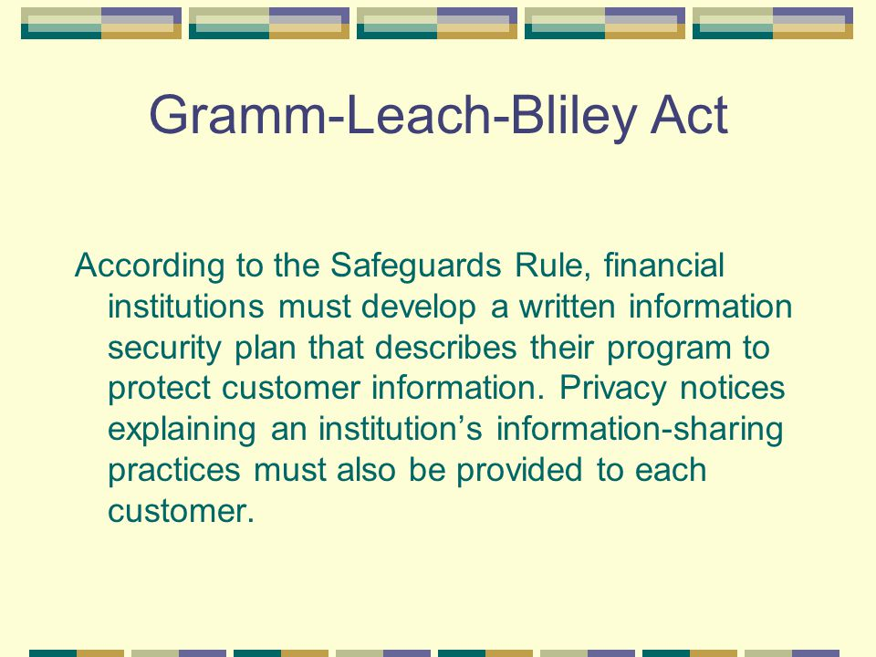 Gramm-Leach-Bliley Act According to the Safeguards Rule, financial institutions must develop a written information security plan that describes their program to protect customer information.