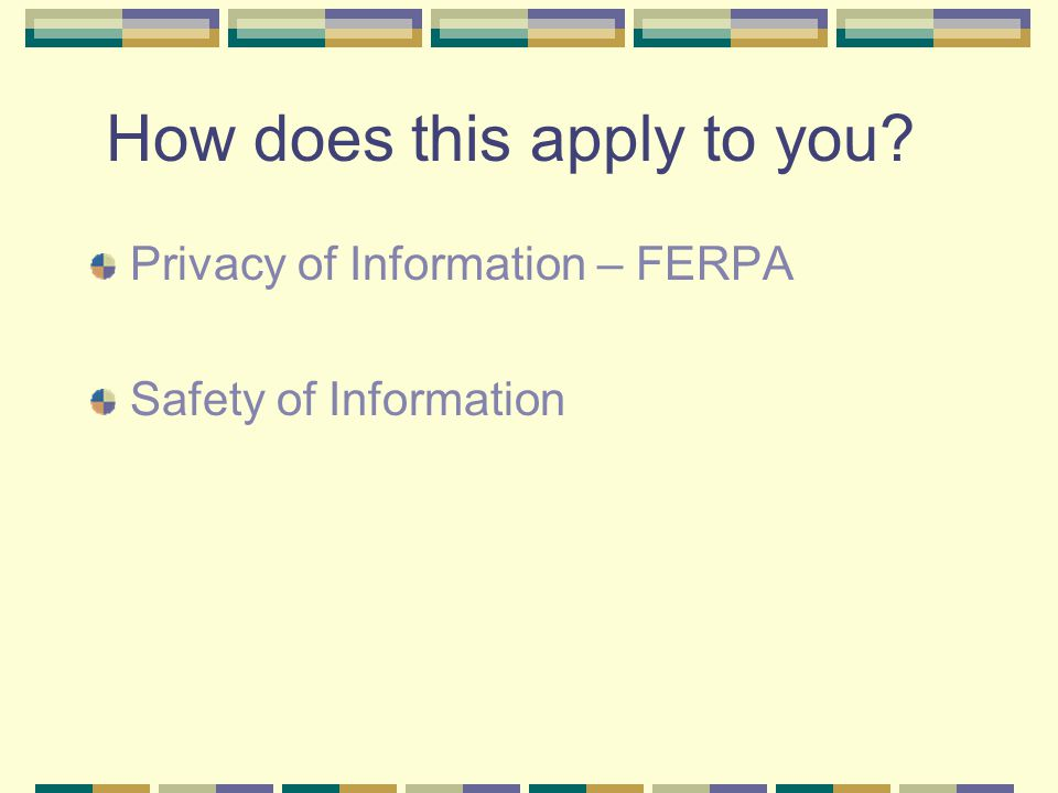 How does this apply to you Privacy of Information – FERPA Safety of Information