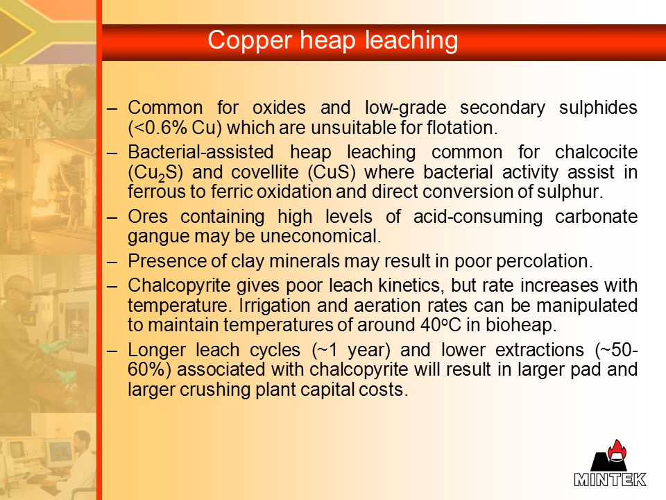 Copper heap leaching –Common for oxides and low-grade secondary sulphides (<0.6% Cu) which are unsuitable for flotation.