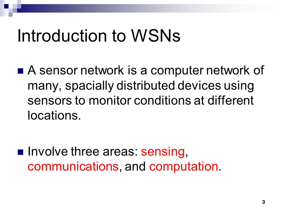 3 Introduction to WSNs A sensor network is a computer network of many, spacially distributed devices using sensors to monitor conditions at different