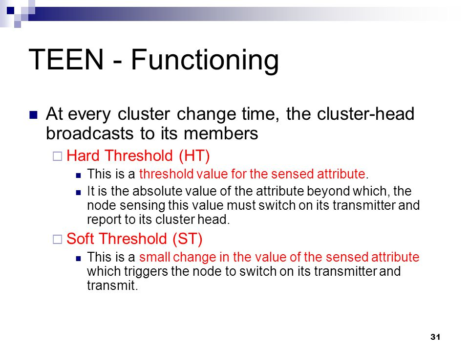 31 TEEN - Functioning At every cluster change time, the cluster-head broadcasts to its members  Hard Threshold (HT) This is a threshold value for the