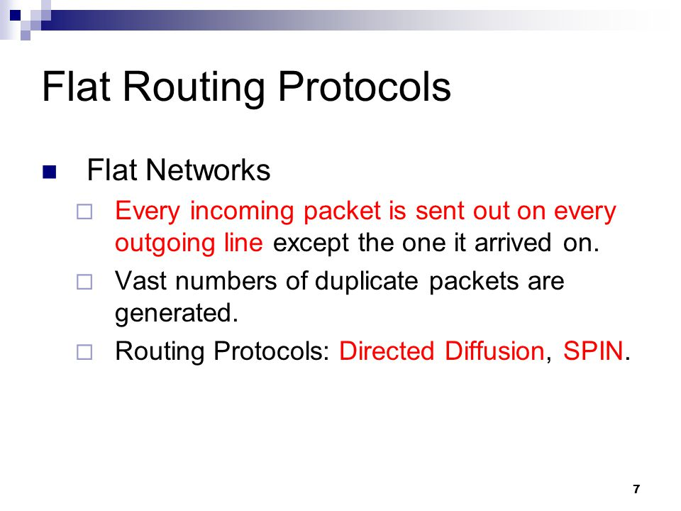7 Flat Routing Protocols Flat Networks  Every incoming packet is sent out on every outgoing line except the one it arrived on.  Vast numbers of dupl