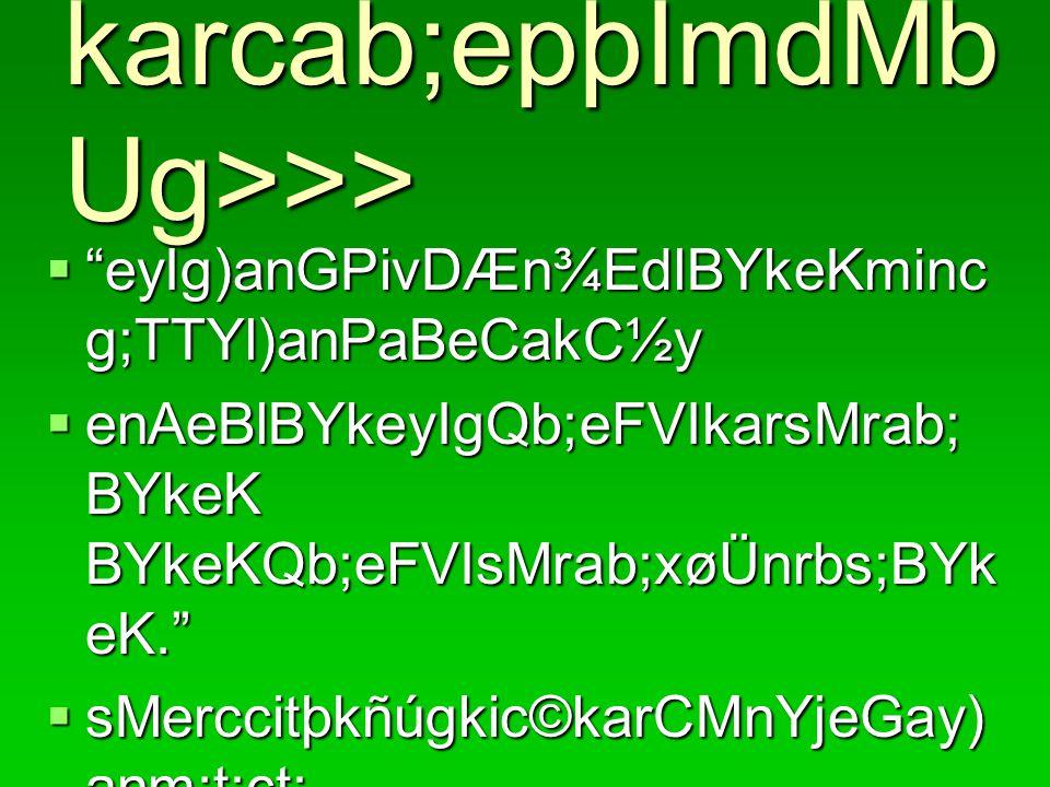 karcab;epþImdMb Ug>>>  eyIg)anGPivDÆn¾EdlBYkeKminc g;TTYl)anPaBeCakC½y  enAeBlBYkeyIgQb;eFVIkarsMrab; BYkeK BYkeKQb;eFVIsMrab;xøÜnrbs;BYk eK.  sMerccitþkñúgkic©karCMnYjeGay) anm:t;ct;.