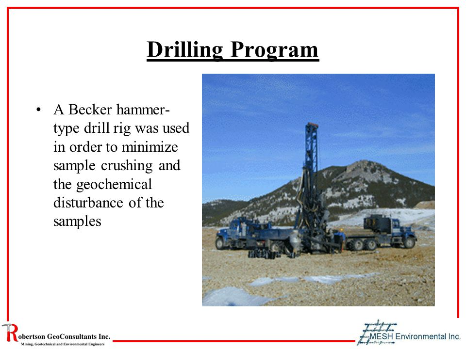 Drilling Program A Becker hammer- type drill rig was used in order to minimize sample crushing and the geochemical disturbance of the samples