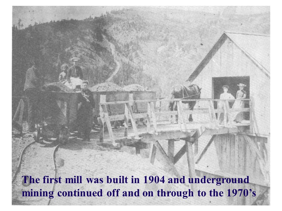 The first mill was built in 1904 and underground mining continued off and on through to the 1970's