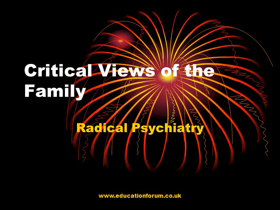 www.educationforum.co.uk Critical Views of the Family Radical Psychiatry