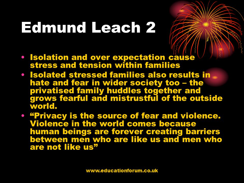 www.educationforum.co.uk Edmund Leach 2 Isolation and over expectation cause stress and tension within families Isolated stressed families also results in hate and fear in wider society too – the privatised family huddles together and grows fearful and mistrustful of the outside world.